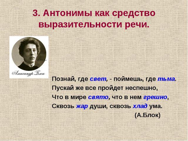 3. Антонимы как средство выразительности речи. Познай, гдесвет, -поймешь, г...