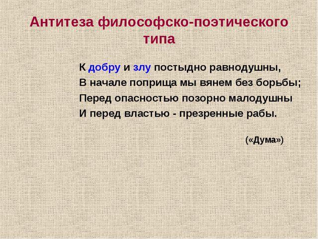 Антитеза философско-поэтического типа К добру и злу постыдно равнодушны, В на...