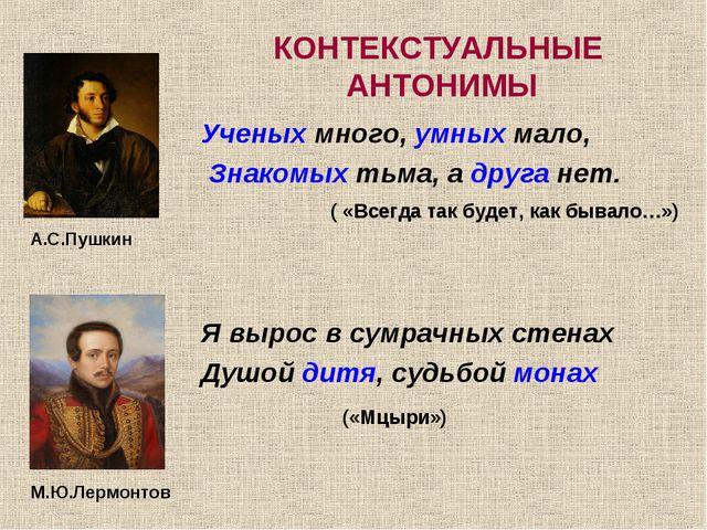 КОНТЕКСТУАЛЬНЫЕ АНТОНИМЫ Ученых много, умных мало, Знакомых тьма, а друга нет...