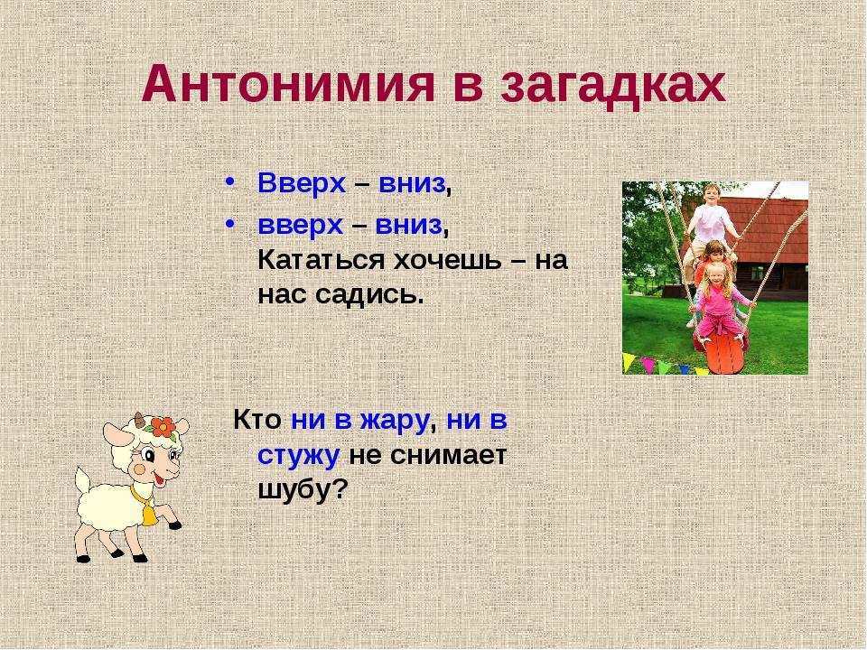 Антонимия в загадках Вверх – вниз, вверх – вниз, Кататься хочешь – на нас сад...