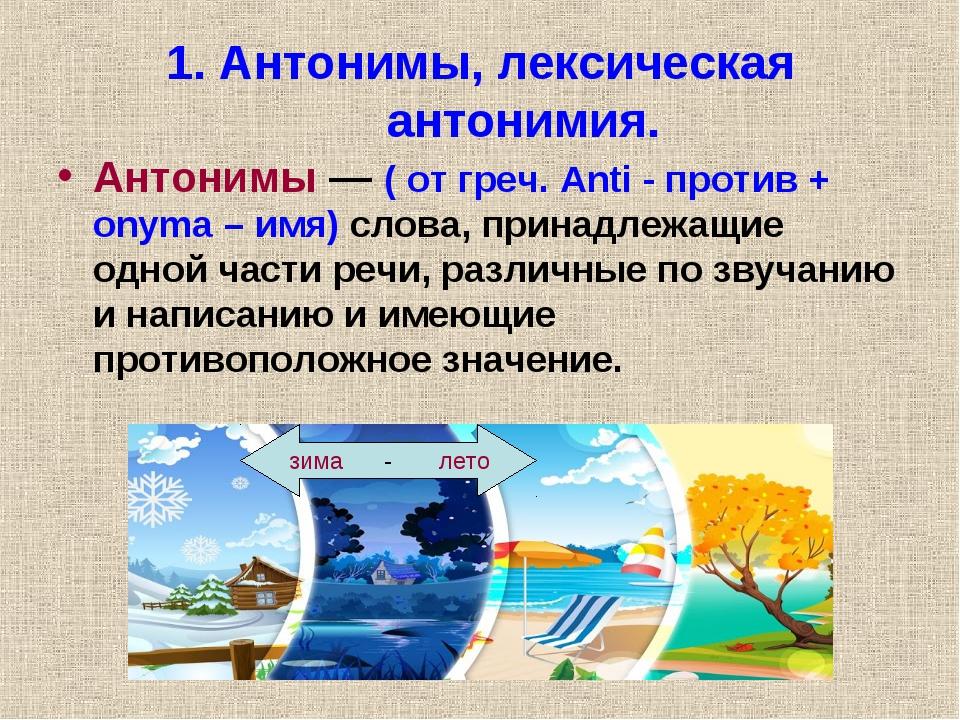 1. Антонимы, лексическая антонимия. Антонимы — ( от греч. Anti - против + ony...