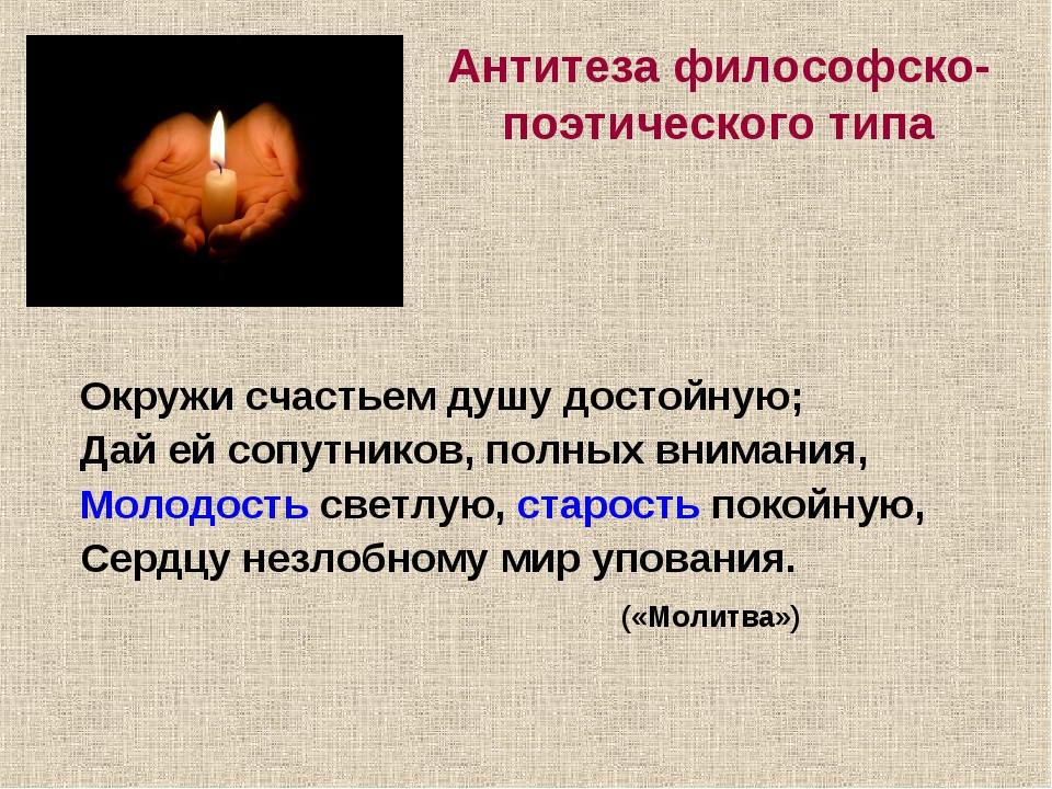 Антитеза философско-поэтического типа Окружи счастьем душу достойную; Дай ей...