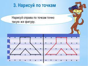 3. Нарисуй по точкам Нарисуй справа по точкам точно такую же фигуру.