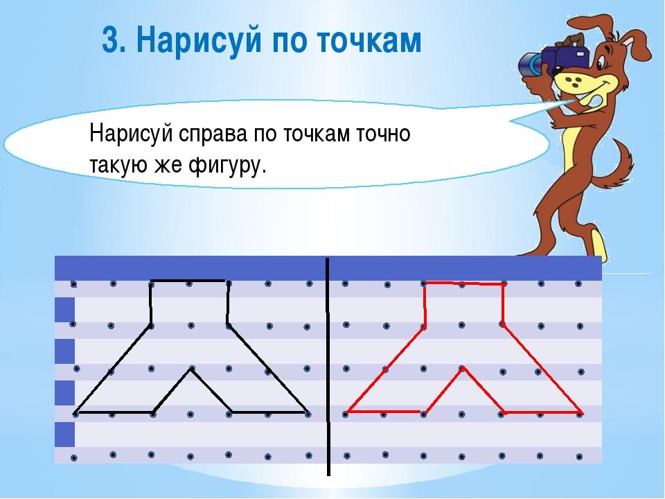 3. Нарисуй по точкам Нарисуй справа по точкам точно такую же фигуру.    ...