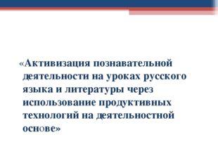 «Активизация познавательной деятельности на уроках русского языка и литерату