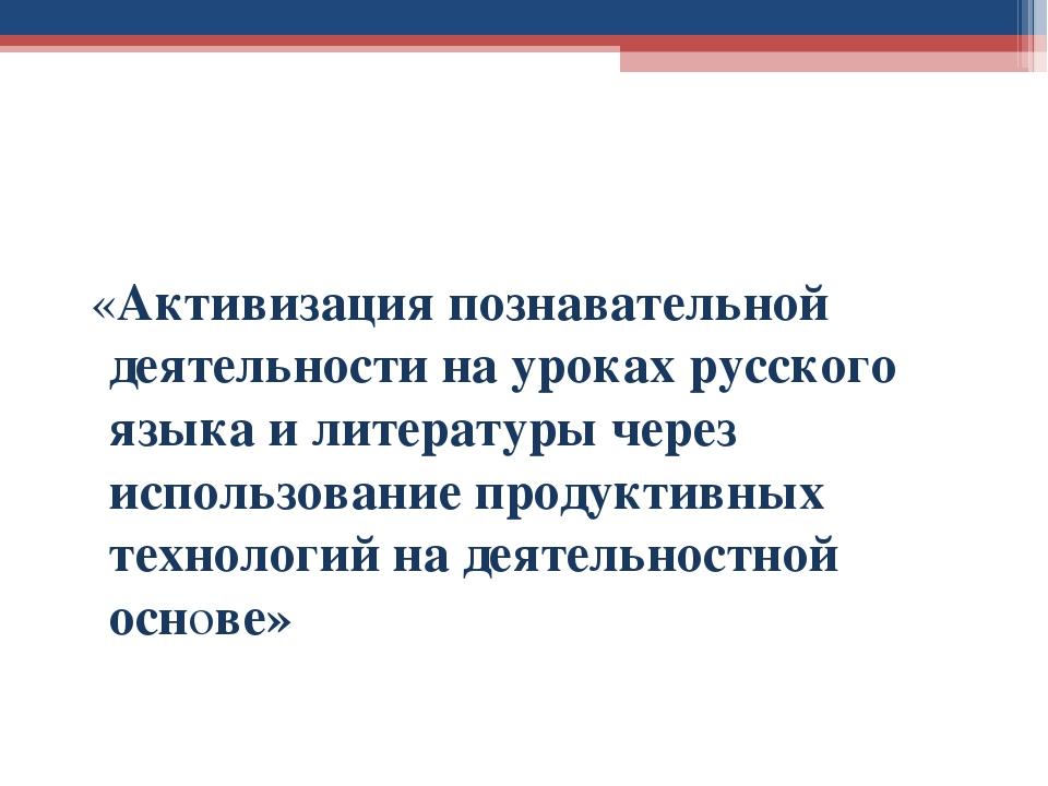 «Активизация познавательной деятельности на уроках русского языка и литерату...