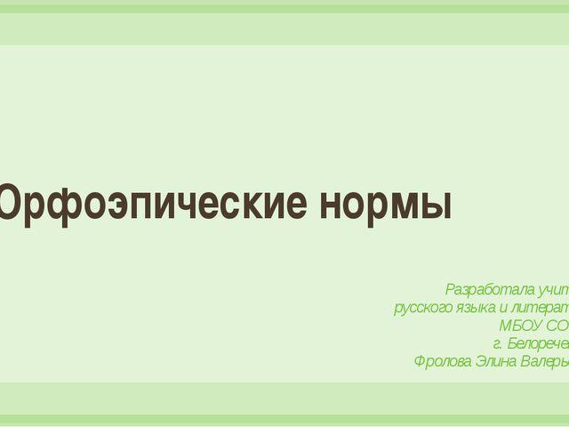 Орфоэпические нормы Разработала учитель русского языка и литературы МБОУ СОШ...