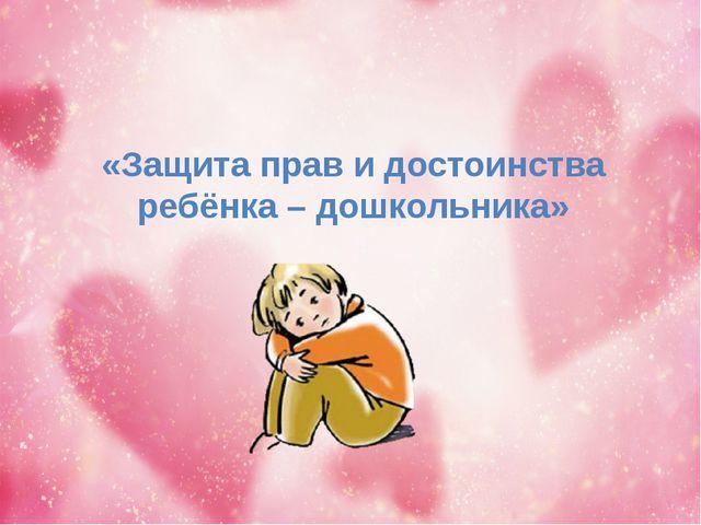 «Защита прав и достоинства ребёнка – дошкольника»