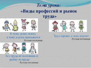 Тема урока: «Виды профессий и рынок труда» Труд кормит, а лень портит Русская