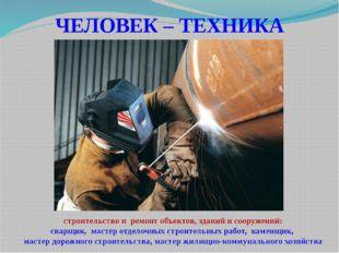 ЧЕЛОВЕК – ТЕХНИКА строительство и ремонт объектов, зданий и сооружений: сварщ