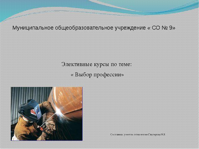 Муниципальное общеобразовательное учреждение « СО № 9» Элективные курсы по те...
