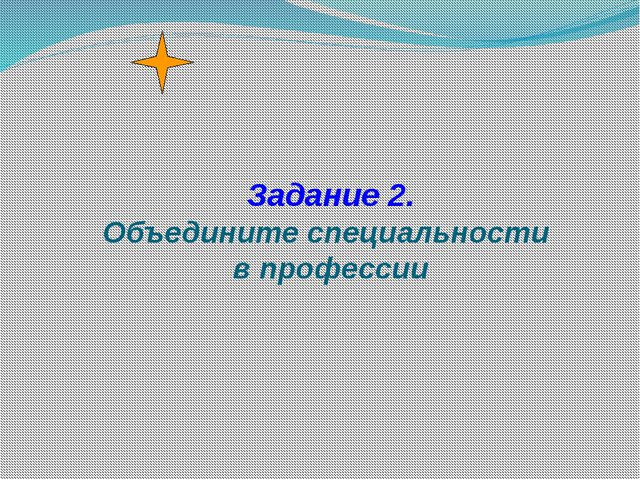 Задание 2. Объедините специальности в профессии