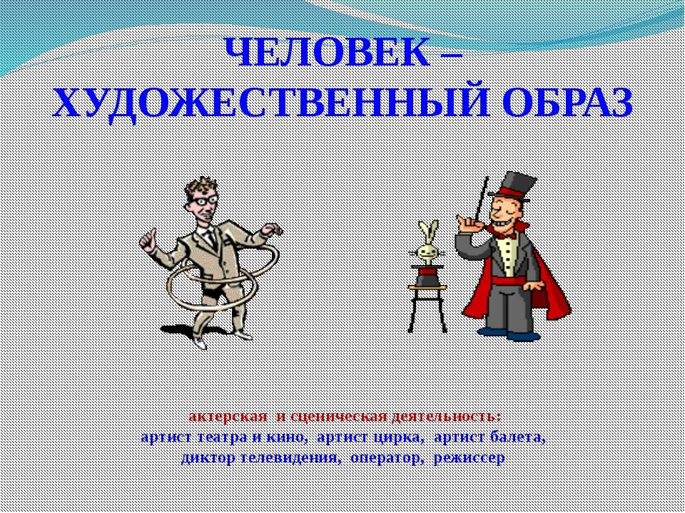 ЧЕЛОВЕК – ХУДОЖЕСТВЕННЫЙ ОБРАЗ актерская и сценическая деятельность: артист т...