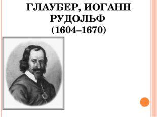 ГЛАУБЕР, ИОГАНН РУДОЛЬФ (1604–1670)