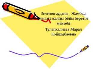 Зеленов ауданы , Жамбыл негізгі жалпы білім беретін мектебі Тулепкалиева Мар