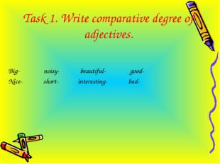 Task 1. Write comparative degree of adjectives. Big- noisy- beautiful- good-
