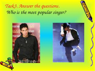 Task3. Answer the questions. Who is the most popular singer?