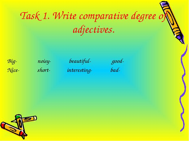 Task 1. Write comparative degree of adjectives. Big- noisy- beautiful- good-...