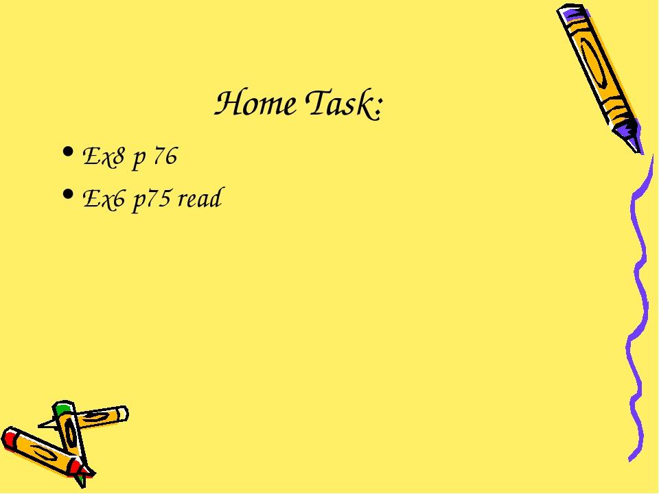 Home Task: Ex8 p 76 Ex6 p75 read