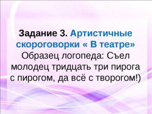 Задание 3. Артистичные скороговорки « В театре» Образец логопеда: Съел молод