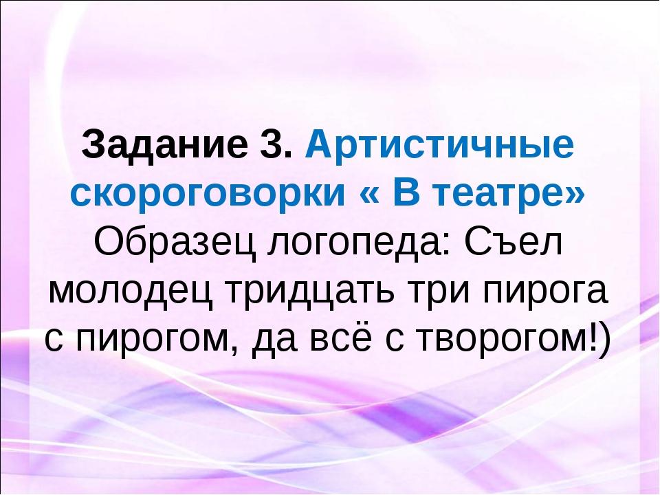 Задание 3. Артистичные скороговорки « В театре» Образец логопеда: Съел молод...