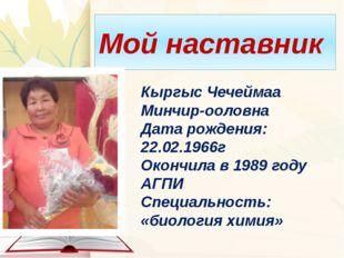 Мой наставник Кыргыс Чечеймаа Минчир-ооловна Дата рождения: 22.02.1966г Оконч