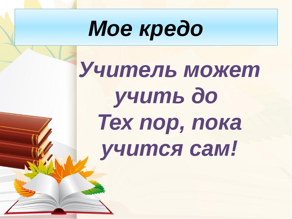 Мое кредо Учитель может учить до Тех пор, пока учится сам!