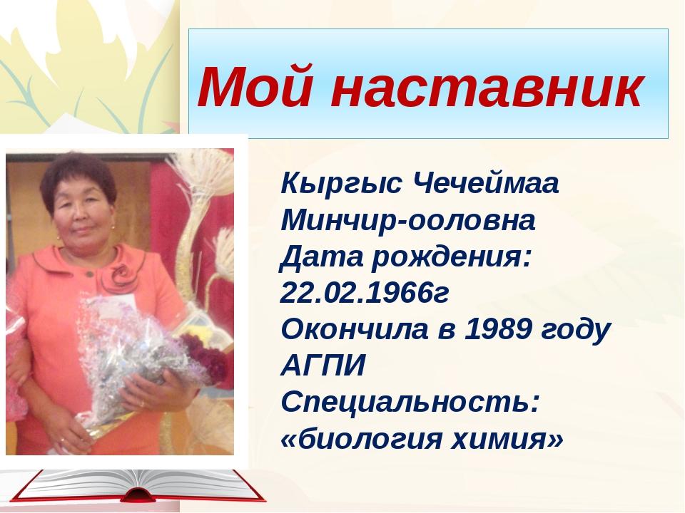 Мой наставник Кыргыс Чечеймаа Минчир-ооловна Дата рождения: 22.02.1966г Оконч...