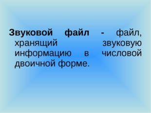 Звуковой файл - файл, хранящий звуковую информацию в числовой двоичной форме.