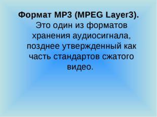 Формат MP3 (MPEG Layer3). Это один из форматов хранения аудиосигнала, позднее
