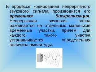 В процессе кодирования непрерывного звукового сигнала производится его времен