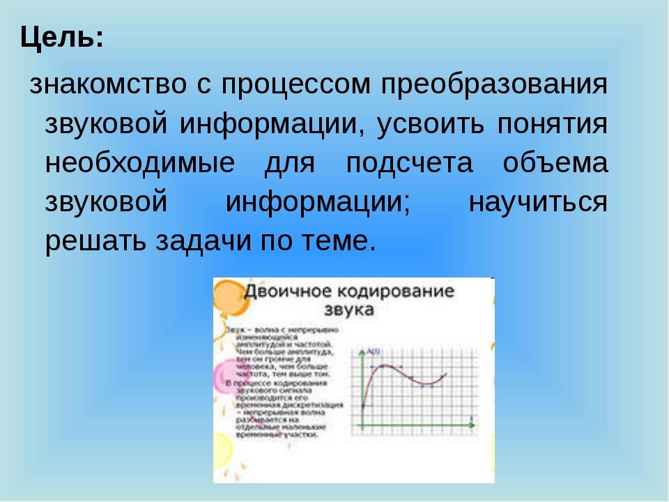 Цель: знакомство с процессом преобразования звуковой информации, усвоить поня...