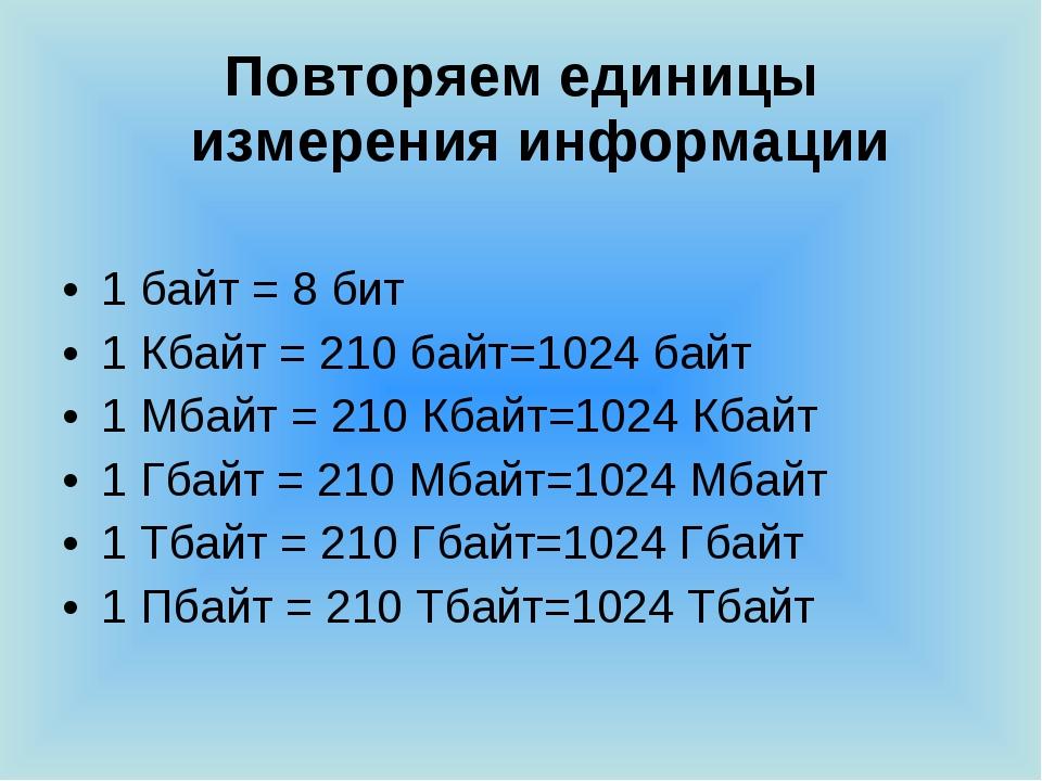Повторяем единицы измерения информации 1 байт = 8 бит 1 Кбайт = 210 байт=1024...