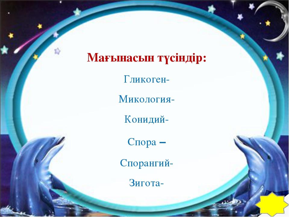 Мағынасын түсіндір: Гликоген- Микология- Конидий- Спора – Спорангий- Зигота-