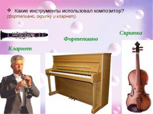Какие инструменты использовал композитор? (фортепиано, скрипку и кларнет). К