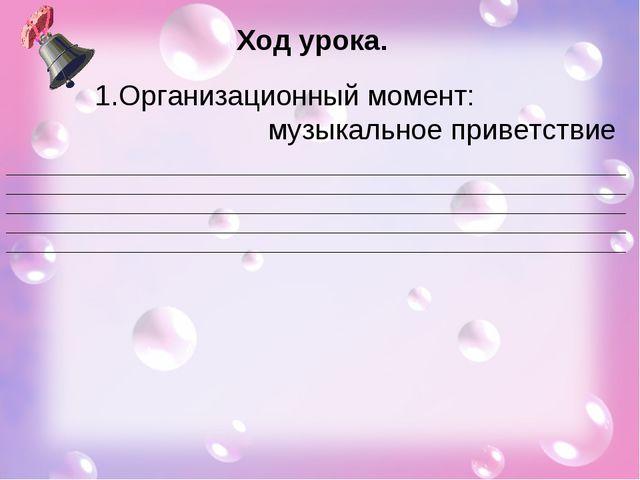 Ход урока. Организационный момент: музыкальное приветствие __________________...