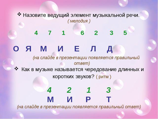 Назовите ведущий элемент музыкальной речи. ( мелодия ) 4 7 1 6 2 3 5 О Я М И...