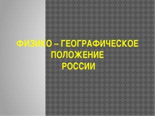 ФИЗИКО – ГЕОГРАФИЧЕСКОЕ ПОЛОЖЕНИЕ РОССИИ