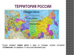 ТЕРРИТОРИЯ РОССИИ Россия занимает первое место в мире по площади, которая сос