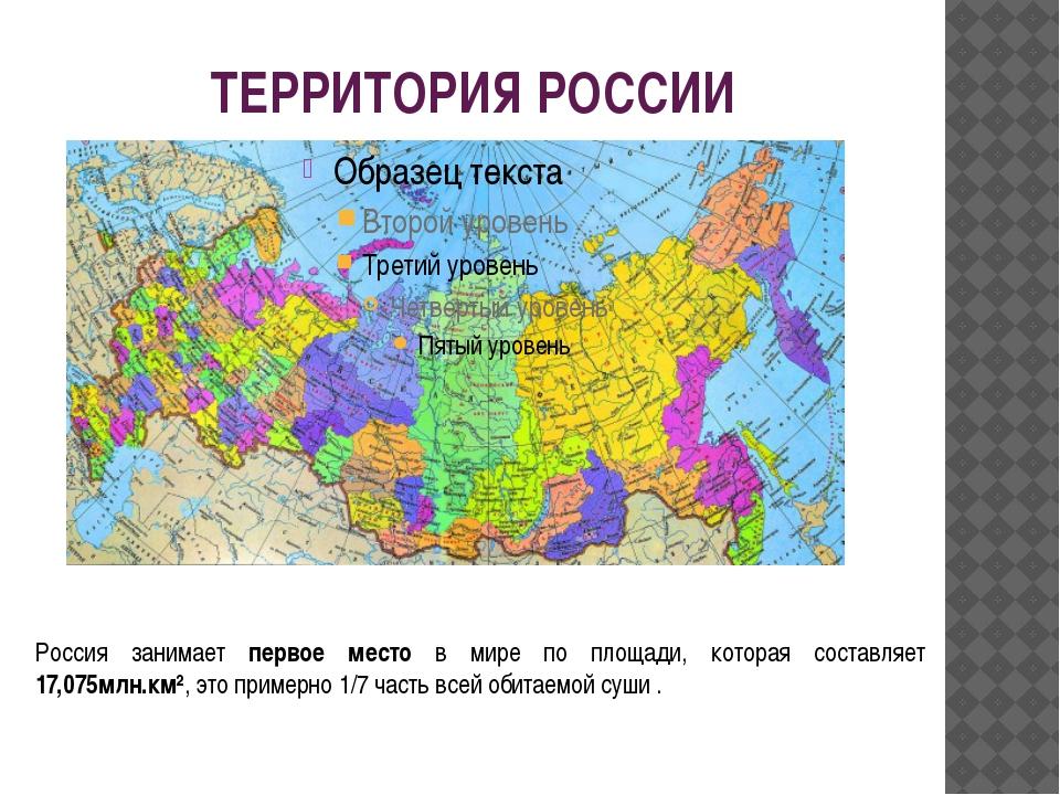 ТЕРРИТОРИЯ РОССИИ Россия занимает первое место в мире по площади, которая сос...