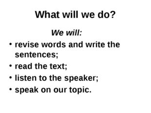 What will we do? We will: revise words and write the sentences; read the text