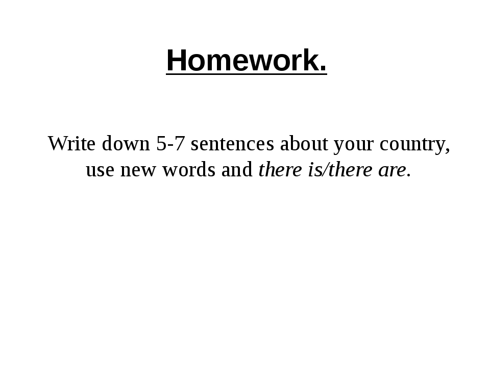 Homework. Write down 5-7 sentences about your country, use new words and ther...