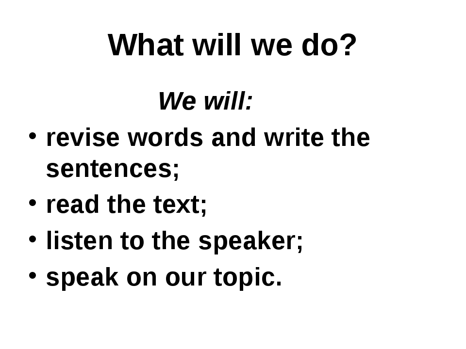 What will we do? We will: revise words and write the sentences; read the text...
