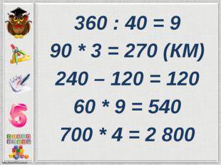 360 : 40 = 9 90 * 3 = 270 (КМ) 240 – 120 = 120 60 * 9 = 540 700 * 4 = 2 800