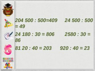 204500 : 500=409 24500 : 500 = 49 24180 : 30 = 806 2580 : 30 = 86 8120