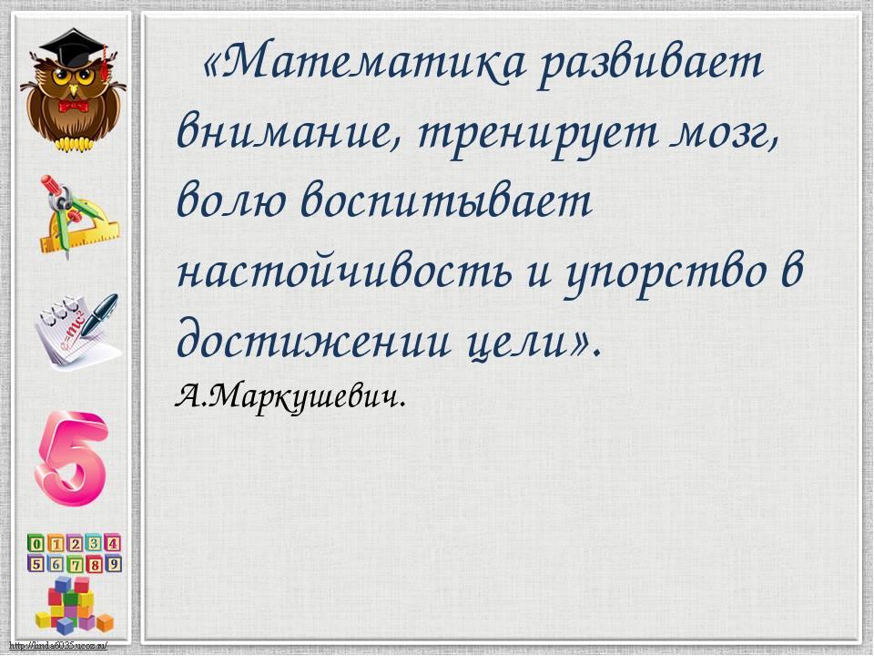 «Математика развивает внимание, тренирует мозг, волю воспитывает настойчивос...