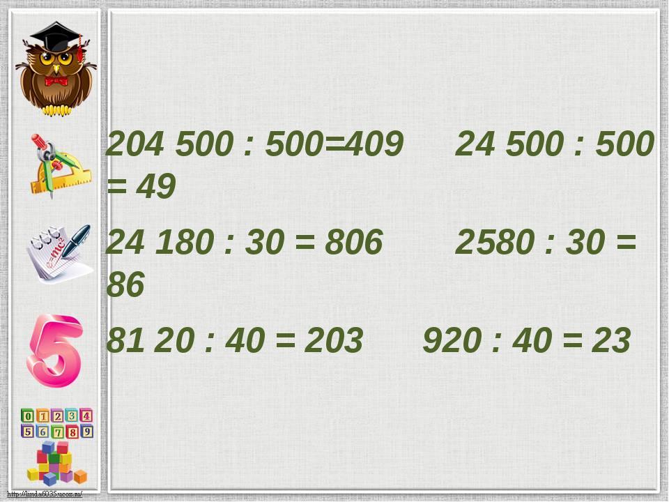 204500 : 500=409 24500 : 500 = 49 24180 : 30 = 806 2580 : 30 = 86 8120...