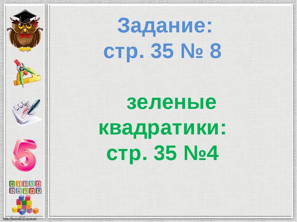 Задание: стр. 35 № 8 зеленые квадратики: стр. 35 №4