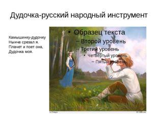 Дудочка-русский народный инструмент Камышинку-дудочку Нынче срезал я. Плачет
