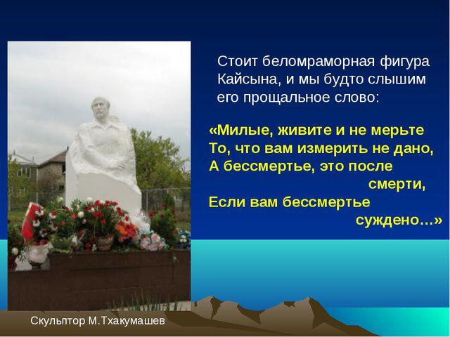 Стоит беломраморная фигура Кайсына, и мы будто слышим его прощальное слово:...